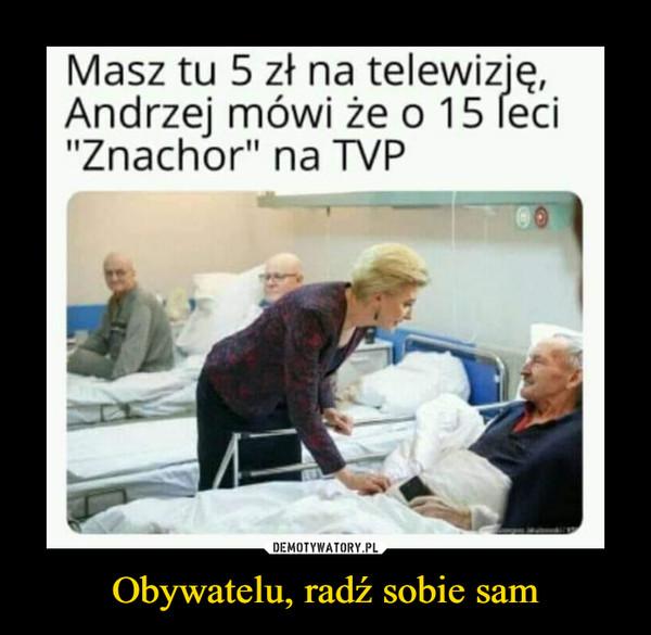 """Obywatelu, radź sobie sam –  Masz tu 5 zł na telewizię, Andrzej mówi że o 15 red """"Znachor"""" na TVP"""