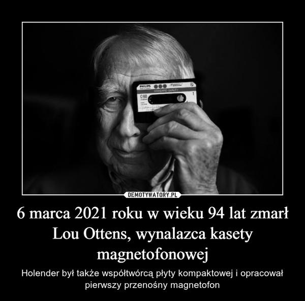 6 marca 2021 roku w wieku 94 lat zmarł Lou Ottens, wynalazca kasety magnetofonowej – Holender był także współtwórcą płyty kompaktowej i opracował pierwszy przenośny magnetofon