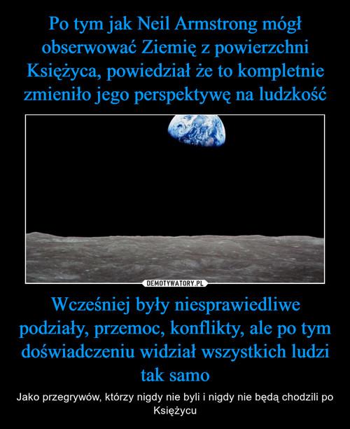 Po tym jak Neil Armstrong mógł obserwować Ziemię z powierzchni Księżyca, powiedział że to kompletnie zmieniło jego perspektywę na ludzkość Wcześniej były niesprawiedliwe podziały, przemoc, konflikty, ale po tym doświadczeniu widział wszystkich ludzi tak samo