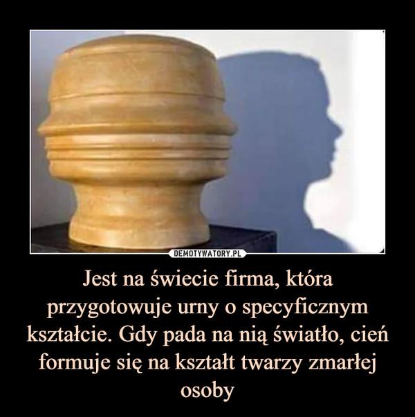 Jest na świecie firma, która przygotowuje urny o specyficznym kształcie. Gdy pada na nią światło, cień formuje się na kształt twarzy zmarłej osoby –