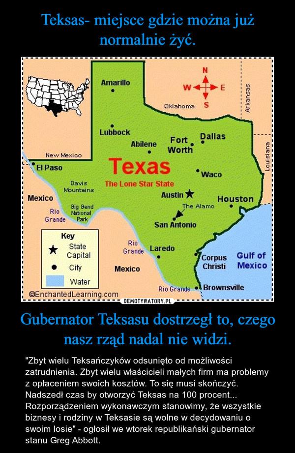 """Gubernator Teksasu dostrzegł to, czego nasz rząd nadal nie widzi. – """"Zbyt wielu Teksańczyków odsunięto od możliwości zatrudnienia. Zbyt wielu właścicieli małych firm ma problemy z opłaceniem swoich kosztów. To się musi skończyć. Nadszedł czas by otworzyć Teksas na 100 procent...Rozporządzeniem wykonawczym stanowimy, że wszystkie biznesy i rodziny w Teksasie są wolne w decydowaniu o swoim losie"""" - ogłosił we wtorek republikański gubernator stanu Greg Abbott."""