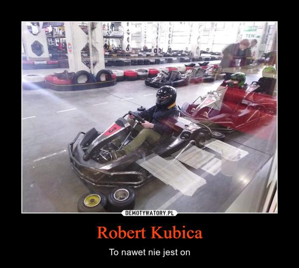 Robert Kubica – To nawet nie jest on
