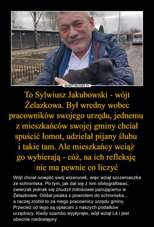 To Sylwiusz Jakubowski - wójt Żelazkowa. Był wredny wobec pracowników swojego urzędu, jednemu  z mieszkańców swojej gminy chciał spuścić łomot, udzielał pijany ślubu  i takie tam. Ale mieszkańcy wciąż  go wybierają - cóż, na ich refleksję  nie ma pewnie co liczyć