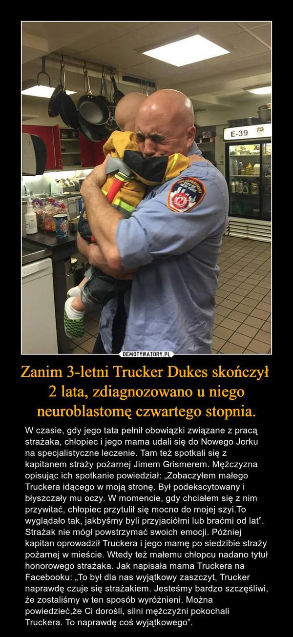 """Zanim 3-letni Trucker Dukes skończył 2 lata, zdiagnozowano u niego neuroblastomę czwartego stopnia. – W czasie, gdy jego tata pełnił obowiązki związane z pracą strażaka, chłopiec i jego mama udali się do Nowego Jorku na specjalistyczne leczenie. Tam też spotkali się z kapitanem straży pożarnej Jimem Grismerem. Mężczyzna opisując ich spotkanie powiedział: """"Zobaczyłem małego Truckera idącego w moją stronę. Był podekscytowany i błyszczały mu oczy. W momencie, gdy chciałem się z nim przywitać, chłopiec przytulił się mocno do mojej szyi.To wyglądało tak, jakbyśmy byli przyjaciółmi lub braćmi od lat"""". Strażak nie mógł powstrzymać swoich emocji. Później kapitan oprowadził Truckera i jego mamę po siedzibie straży pożarnej w mieście. Wtedy też małemu chłopcu nadano tytuł honorowego strażaka. Jak napisała mama Truckera na Facebooku: """"To był dla nas wyjątkowy zaszczyt, Trucker naprawdę czuje się strażakiem. Jesteśmy bardzo szczęśliwi, że zostaliśmy w ten sposób wyróżnieni. Można powiedzieć,że Ci dorośli, silni mężczyźni pokochali Truckera. To naprawdę coś wyjątkowego""""."""