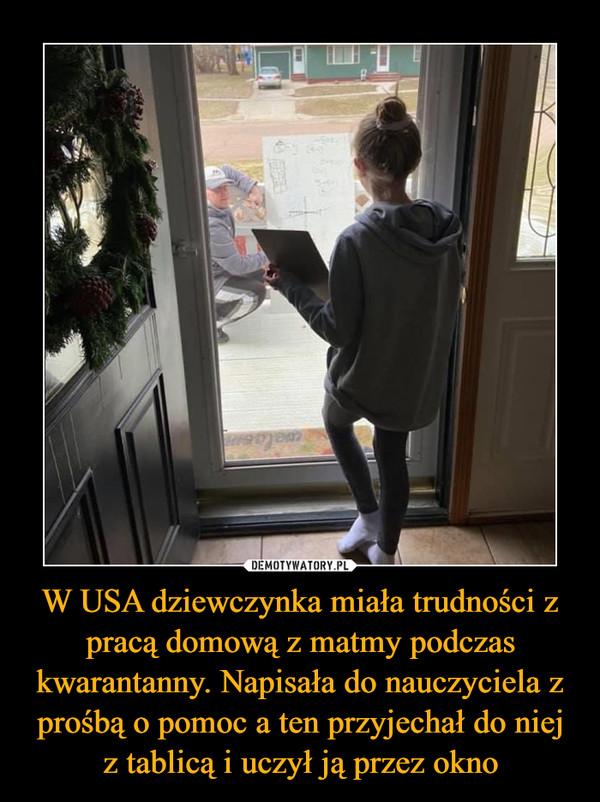 W USA dziewczynka miała trudności z pracą domową z matmy podczas kwarantanny. Napisała do nauczyciela z prośbą o pomoc a ten przyjechał do niej z tablicą i uczył ją przez okno –