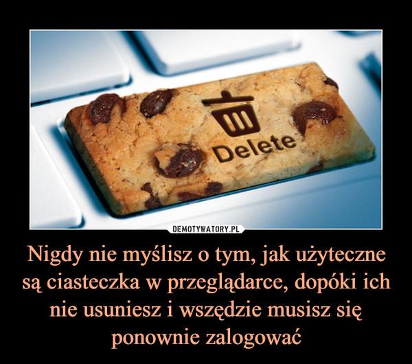 Nigdy nie myślisz o tym, jak użyteczne są ciasteczka w przeglądarce, dopóki ich nie usuniesz i wszędzie musisz się ponownie zalogować –
