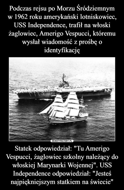 """Podczas rejsu po Morzu Śródziemnym w 1962 roku amerykański lotniskowiec, USS Independence, trafił na włoski żaglowiec, Amerigo Vespucci, któremu wysłał wiadomość z prośbę o identyfikację Statek odpowiedział: """"Tu Amerigo Vespucci, żaglowiec szkolny należący do włoskiej Marynarki Wojennej"""". USS Independence odpowiedział: """"Jesteś najpiękniejszym statkiem na świecie"""""""