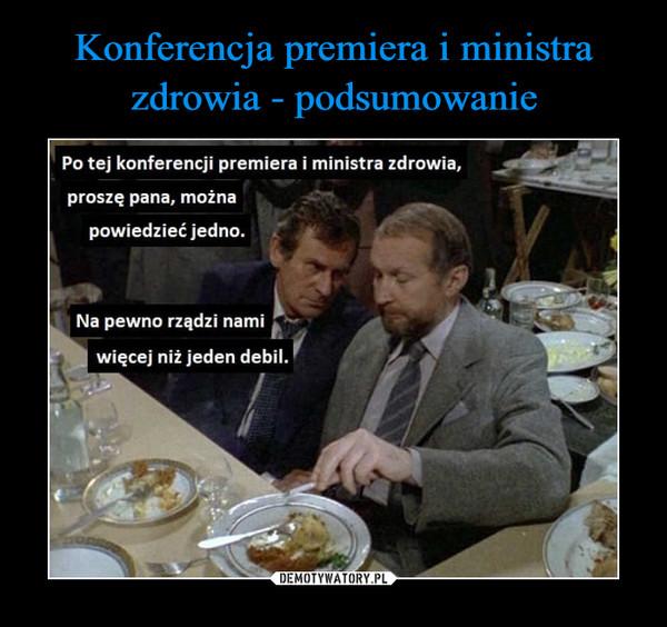 –  Po tej konferencji premiera i ministra zdrowia.proszę pana, możnapowiedzieć jedno.Na pewno rządzi namiwięcej niż jeden debil.