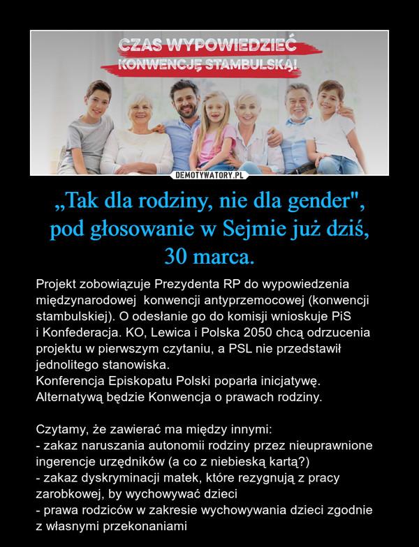 """""""Tak dla rodziny, nie dla gender"""",pod głosowanie w Sejmie już dziś,30 marca. – Projekt zobowiązuje Prezydenta RP do wypowiedzenia międzynarodowej  konwencji antyprzemocowej (konwencji stambulskiej). O odesłanie go do komisji wnioskuje PiSi Konfederacja. KO, Lewica i Polska 2050 chcą odrzucenia projektu w pierwszym czytaniu, a PSL nie przedstawił jednolitego stanowiska.Konferencja Episkopatu Polski poparła inicjatywę.Alternatywą będzie Konwencja o prawach rodziny. Czytamy, że zawierać ma między innymi: - zakaz naruszania autonomii rodziny przez nieuprawnione ingerencje urzędników (a co z niebieską kartą?)- zakaz dyskryminacji matek, które rezygnują z pracy zarobkowej, by wychowywać dzieci- prawa rodziców w zakresie wychowywania dzieci zgodniez własnymi przekonaniami"""