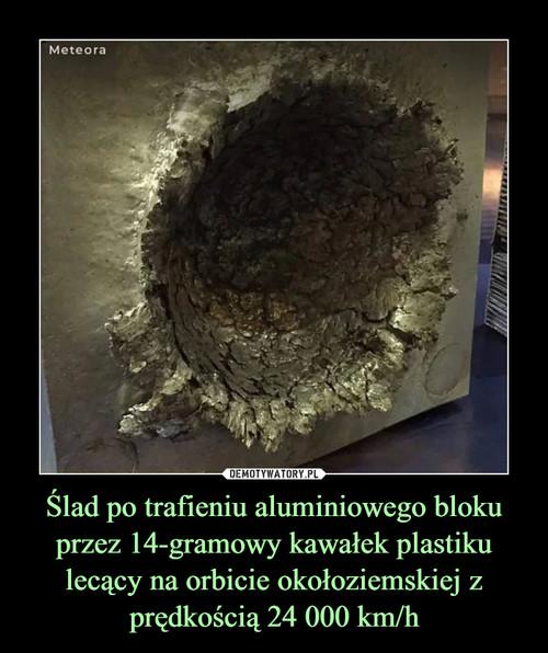 Ślad po trafieniu aluminiowego bloku przez 14-gramowy kawałek plastiku lecący na orbicie okołoziemskiej z prędkością 24 000 km/h