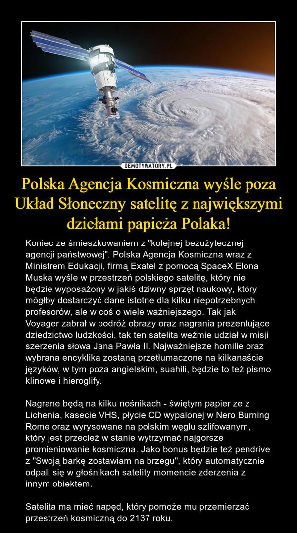 """Polska Agencja Kosmiczna wyśle poza Układ Słoneczny satelitę z największymi dziełami papieża Polaka! – Koniec ze śmieszkowaniem z """"kolejnej bezużytecznej agencji państwowej"""". Polska Agencja Kosmiczna wraz z Ministrem Edukacji, firmą Exatel z pomocą SpaceX Elona Muska wyśle w przestrzeń polskiego satelitę, który nie będzie wyposażony w jakiś dziwny sprzęt naukowy, który mógłby dostarczyć dane istotne dla kilku niepotrzebnych profesorów, ale w coś o wiele ważniejszego. Tak jak Voyager zabrał w podróż obrazy oraz nagrania prezentujące dziedzictwo ludzkości, tak ten satelita weźmie udział w misji szerzenia słowa Jana Pawła II. Najważniejsze homilie oraz wybrana encyklika zostaną przetłumaczone na kilkanaście języków, w tym poza angielskim, suahili, będzie to też pismo klinowe i hieroglify. Nagrane będą na kilku nośnikach - świętym papier ze z Lichenia, kasecie VHS, płycie CD wypalonej w Nero Burning Rome oraz wyrysowane na polskim węglu szlifowanym, który jest przecież w stanie wytrzymać najgorsze promieniowanie kosmiczna. Jako bonus będzie też pendrive z """"Swoją barkę zostawiam na brzegu"""", który automatycznie odpali się w głośnikach satelity momencie zderzenia z innym obiektem.Satelita ma mieć napęd, który pomoże mu przemierzać przestrzeń kosmiczną do 2137 roku."""