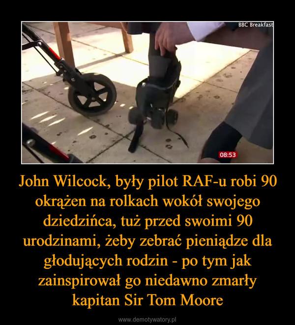 John Wilcock, były pilot RAF-u robi 90 okrążen na rolkach wokół swojego dziedzińca, tuż przed swoimi 90 urodzinami, żeby zebrać pieniądze dla głodujących rodzin - po tym jak zainspirował go niedawno zmarły kapitan Sir Tom Moore –