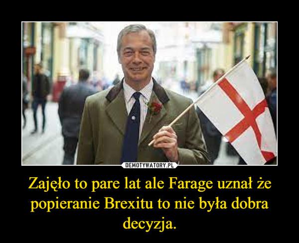 Zajęło to pare lat ale Farage uznał że popieranie Brexitu to nie była dobra decyzja. –