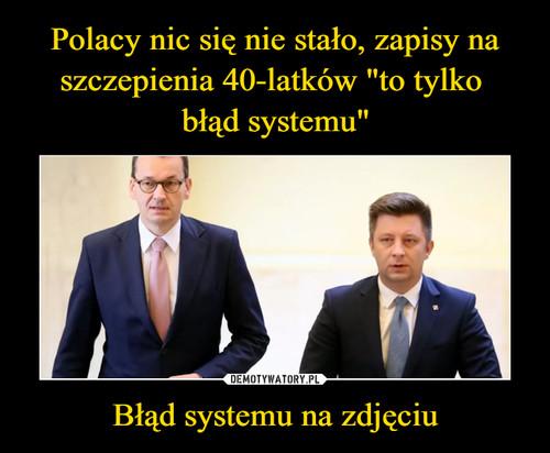 """Polacy nic się nie stało, zapisy na szczepienia 40-latków """"to tylko  błąd systemu"""" Błąd systemu na zdjęciu"""