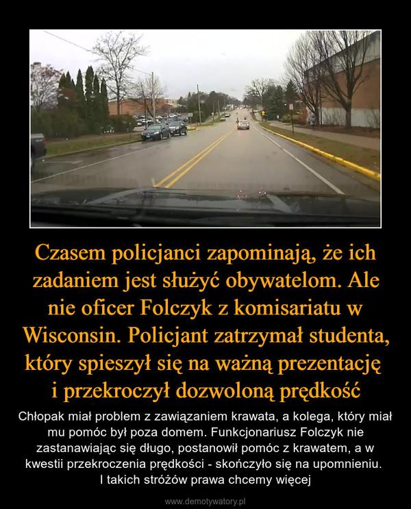 Czasem policjanci zapominają, że ich zadaniem jest służyć obywatelom. Ale nie oficer Folczyk z komisariatu w Wisconsin. Policjant zatrzymał studenta, który spieszył się na ważną prezentację i przekroczył dozwoloną prędkość – Chłopak miał problem z zawiązaniem krawata, a kolega, który miał mu pomóc był poza domem. Funkcjonariusz Folczyk nie zastanawiając się długo, postanowił pomóc z krawatem, a w kwestii przekroczenia prędkości - skończyło się na upomnieniu. I takich stróżów prawa chcemy więcej