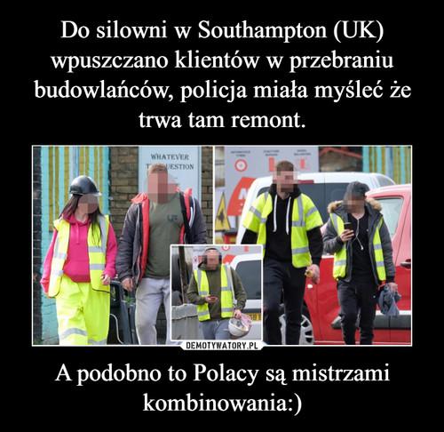 Do silowni w Southampton (UK) wpuszczano klientów w przebraniu budowlańców, policja miała myśleć że trwa tam remont. A podobno to Polacy są mistrzami kombinowania:)