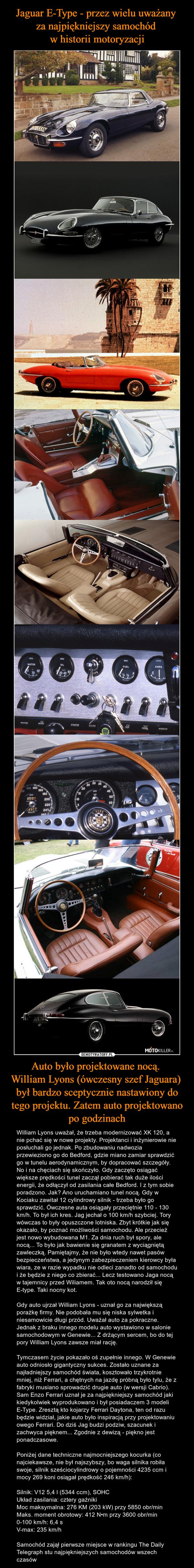 Auto było projektowane nocą. William Lyons (ówczesny szef Jaguara) był bardzo sceptycznie nastawiony do tego projektu. Zatem auto projektowano po godzinach – William Lyons uważał, że trzeba modernizować XK 120, a nie pchać się w nowe projekty. Projektanci i inżynierowie nie posłuchali go jednak. Po zbudowaniu nadwozia przewieziono go do Bedford, gdzie miano zamiar sprawdzić go w tunelu aerodynamicznym, by dopracować szczegóły. No i na chęciach się skończyło. Gdy zaczęto osiągać większe prędkości tunel zaczął pobierać tak duże ilości energii, że odłączył od zasilania całe Bedford. I z tym sobie poradzono. Jak? Ano uruchamiano tunel nocą. Gdy w Kociaku zawitał 12 cylindrowy silnik - trzeba było go sprawdzić. Ówczesne auta osiągały przeciętnie 110 - 130 km/h. To był ich kres. Jag jechał o 100 km/h szybciej. Tory wówczas to były opuszczone lotniska. Zbyt krótkie jak się okazało, by poznać możliwości samochodu. Ale przecież jest nowo wybudowana M1. Za dnia ruch był spory, ale nocą... To było jak bawienie się granatem z wyciągniętą zawleczką. Pamiętajmy, że nie było wtedy nawet pasów bezpieczeństwa, a jedynym zabezpieczeniem kierowcy była wiara, ze w razie wypadku nie odleci zanadto od samochodu i że będzie z niego co zbierać... Lecz testowano Jaga nocą w tajemnicy przed Wiliamem. Tak oto nocą narodził się E-type. Taki nocny kot.Gdy auto ujrzał William Lyons - uznał go za największą porażkę firmy. Nie podobała mu się niska sylwetka i niesamowicie długi przód. Uważał auto za pokraczne. Jednak z braku innego modelu auto wystawiono w salonie samochodowym w Genewie... Z drżącym sercem, bo do tej pory William Lyons zawsze miał rację.Tymczasem życie pokazało oś zupełnie innego. W Genewie auto odniosło gigantyczny sukces. Zostało uznane za najładniejszy samochód świata, kosztowało trzykrotnie mniej, niż Ferrari, a chętnych na jazdę próbną było tylu, że z fabryki musiano sprowadzić drugie auto (w wersji Cabrio). Sam Enzo Ferrari uznał je za najpiękniejszy samochód jaki kiedykolwi