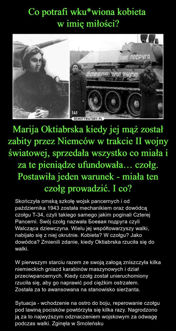 Marija Oktiabrska kiedy jej mąż został zabity przez Niemców w trakcie II wojny światowej, sprzedała wszystko co miała i za te pieniądze ufundowała… czołg. Postawiła jeden warunek - miała ten czołg prowadzić. I co? – Skończyła omską szkołę wojsk pancernych i od października 1943 została mechanikiem oraz dowódcą czołgu T-34, czyli takiego samego jakim poginali Czterej Pancerni. Swój czołg nazwała Боевая подруга czyli Walcząca dziewczyna. Wielu jej współtowarzyszy walki, nabijało się z niej okrutnie. Kobieta? W czołgu? Jako dowódca? Zmienili zdanie, kiedy Oktiabrska rzuciła się do walki.W pierwszym starciu razem ze swoją załogą zniszczyła kilka niemieckich gniazd karabinów maszynowych i dział przeciwpancernych. Kiedy czołg został unieruchomiony rzuciła się, aby go naprawić pod ciężkim ostrzałem.Została za to awansowana na stanowisko sierżanta.Sytuacja - wchodzenie na ostro do boju, reperowanie czołgu pod lawiną pocisków powtórzyła się kilka razy. Nagrodzono ją za to najwyższym odznaczeniem wojskowym za odwagę podczas walki. Zginęła w Smoleńsku