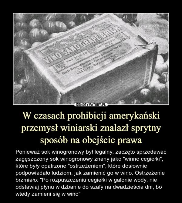 """W czasach prohibicji amerykański przemysł winiarski znalazł sprytny sposób na obejście prawa – Ponieważ sok winogronowy był legalny, zaczęto sprzedawać zagęszczony sok winogronowy znany jako """"winne cegiełki"""", które były opatrzone """"ostrzeżeniem"""", które dosłownie podpowiadało ludziom, jak zamienić go w wino. Ostrzeżenie brzmiało: """"Po rozpuszczeniu cegiełki w galonie wody, nie odstawiaj płynu w dzbanie do szafy na dwadzieścia dni, bo wtedy zamieni się w wino"""""""