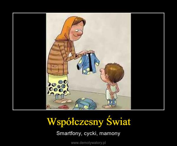 Współczesny Świat – Smartfony, cycki, mamony