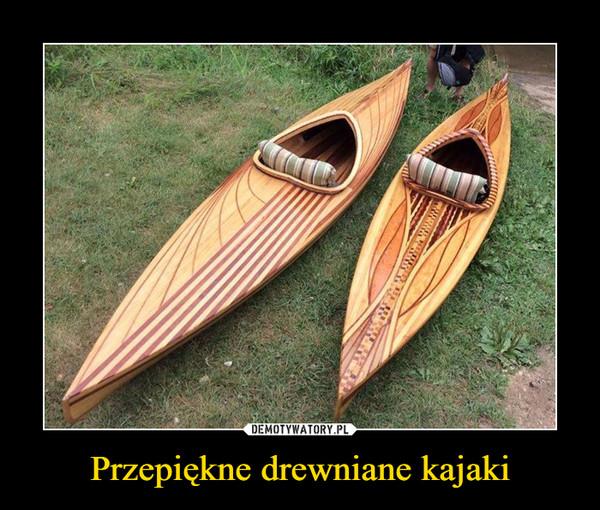 Przepiękne drewniane kajaki –
