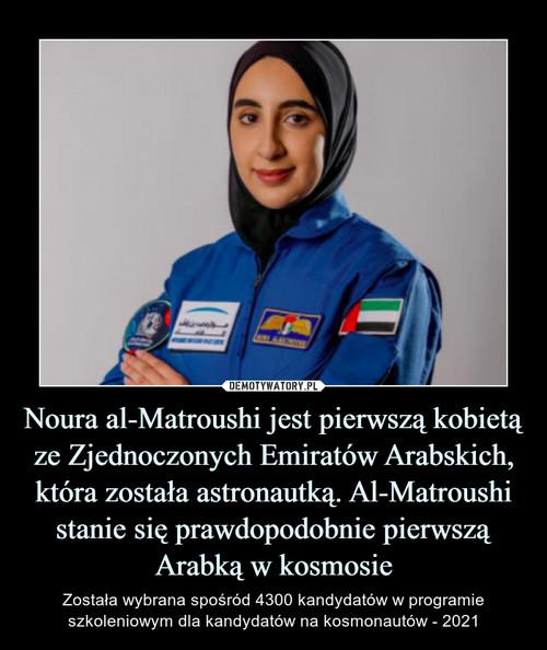 Noura al-Matroushi jest pierwszą kobietą ze Zjednoczonych Emiratów Arabskich, która została astronautką. Al-Matroushi stanie się prawdopodobnie pierwszą Arabką w kosmosie