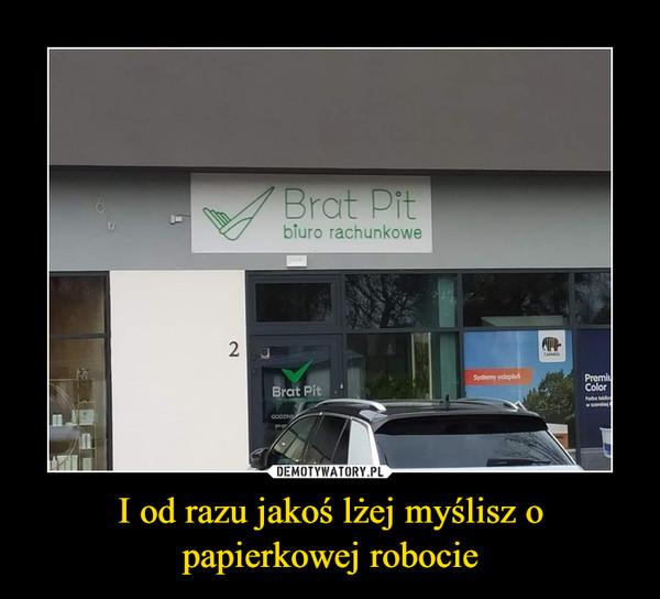 I od razu jakoś lżej myślisz o papierkowej robocie –