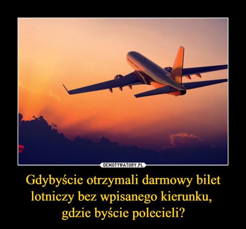 Gdybyście otrzymali darmowy bilet lotniczy bez wpisanego kierunku,  gdzie byście polecieli?