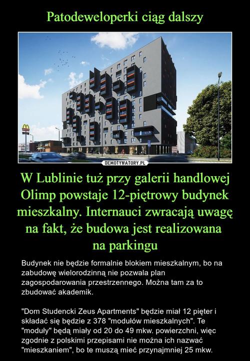 Patodeweloperki ciąg dalszy W Lublinie tuż przy galerii handlowej Olimp powstaje 12-piętrowy budynek mieszkalny. Internauci zwracają uwagę na fakt, że budowa jest realizowana  na parkingu