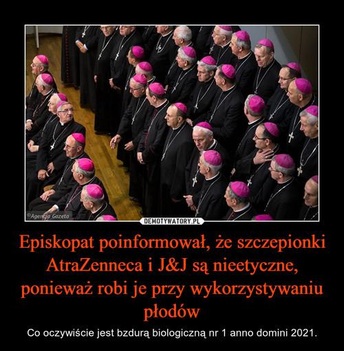Episkopat poinformował, że szczepionki AtraZenneca i J&J są nieetyczne, ponieważ robi je przy wykorzystywaniu płodów
