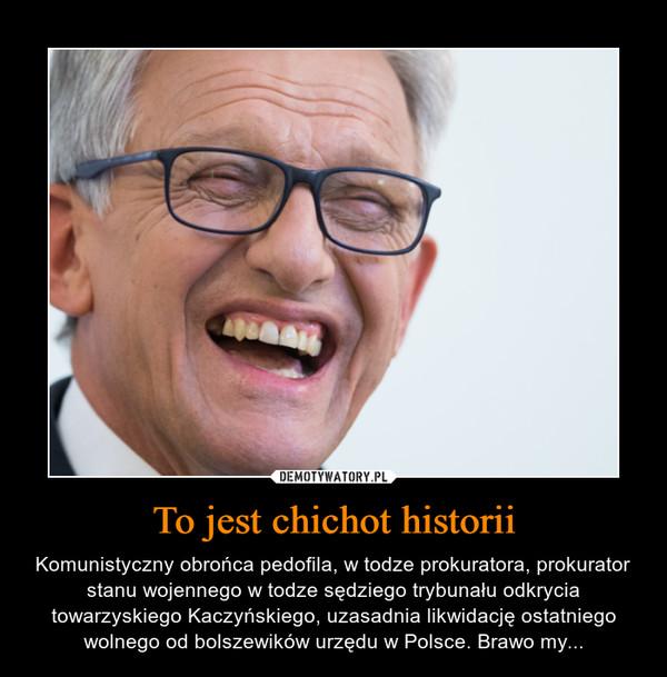 To jest chichot historii – Komunistyczny obrońca pedofila, w todze prokuratora, prokurator stanu wojennego w todze sędziego trybunału odkrycia towarzyskiego Kaczyńskiego, uzasadnia likwidację ostatniego wolnego od bolszewików urzędu w Polsce. Brawo my...