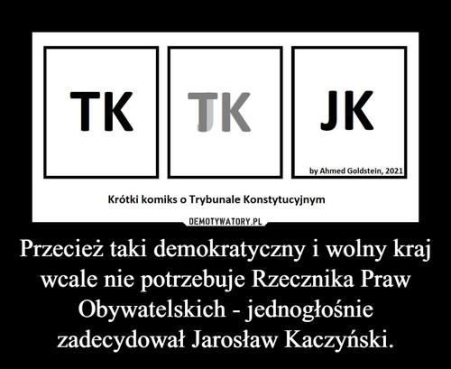 Przecież taki demokratyczny i wolny kraj wcale nie potrzebuje Rzecznika Praw Obywatelskich - jednogłośnie zadecydował Jarosław Kaczyński.