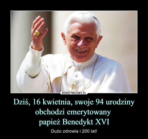 Dziś, 16 kwietnia, swoje 94 urodziny obchodzi emerytowany  papież Benedykt XVI