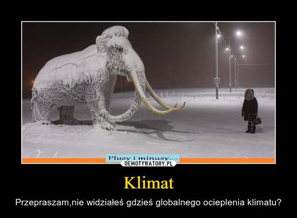 Klimat – Przepraszam,nie widziałeś gdzieś globalnego ocieplenia klimatu?