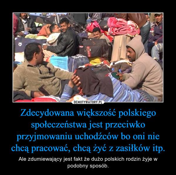 Zdecydowana większość polskiego społeczeństwa jest przeciwko przyjmowaniu uchodźców bo oni nie chcą pracować, chcą żyć z zasiłków itp. – Ale zdumiewający jest fakt że dużo polskich rodzin żyje w podobny sposób.