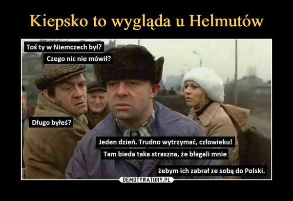 –  Toś ty w Niemczech był?Czego nic nie mówił?Długo byłeś?Jeden dzień. Trudno wytrzymać, człowieku!Tam bieda taka straszna, że błagali mnieżebym ich zabrał ze sobą do Polski.