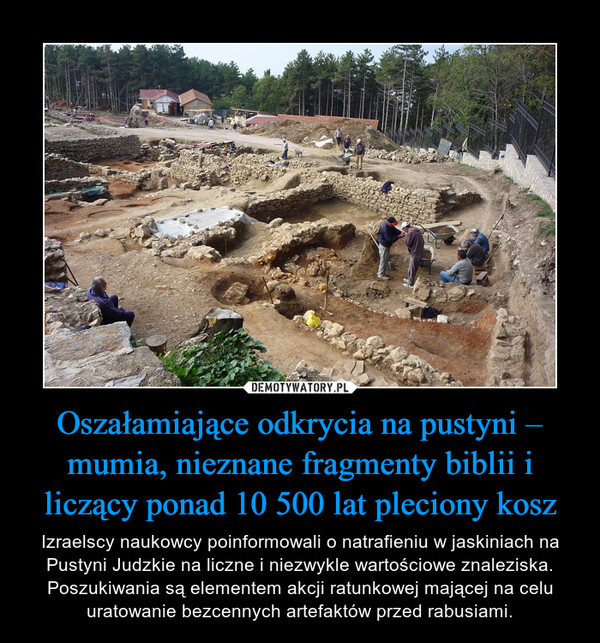 Oszałamiające odkrycia na pustyni – mumia, nieznane fragmenty biblii i liczący ponad 10 500 lat pleciony kosz – Izraelscy naukowcy poinformowali o natrafieniu w jaskiniach na Pustyni Judzkie na liczne i niezwykle wartościowe znaleziska. Poszukiwania są elementem akcji ratunkowej mającej na celu uratowanie bezcennych artefaktów przed rabusiami.