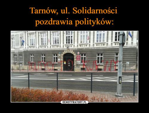 Tarnów, ul. Solidarności  pozdrawia polityków: