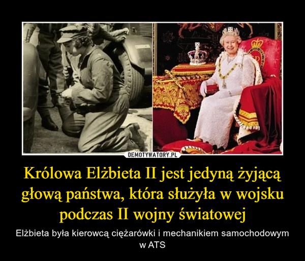 Królowa Elżbieta II jest jedyną żyjącą głową państwa, która służyła w wojsku podczas II wojny światowej – Elżbieta była kierowcą ciężarówki i mechanikiem samochodowym w ATS