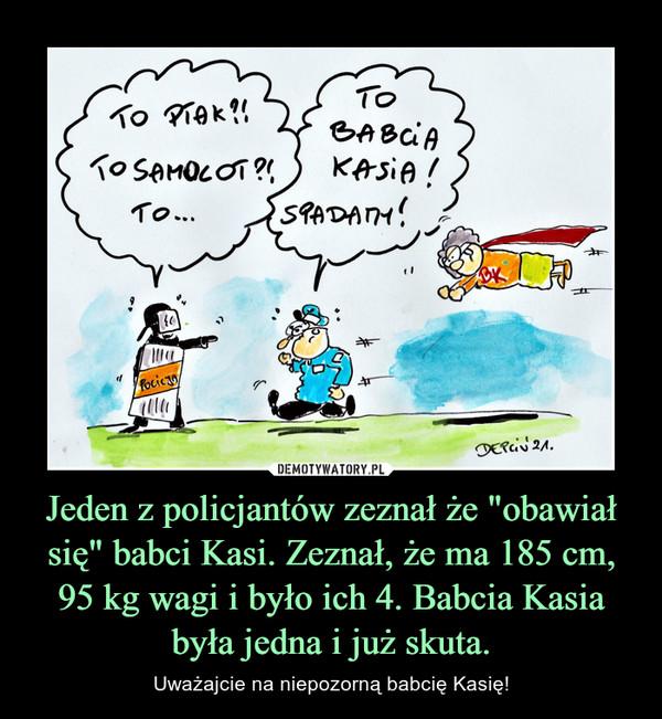 """Jeden z policjantów zeznał że """"obawiał się"""" babci Kasi. Zeznał, że ma 185 cm, 95 kg wagi i było ich 4. Babcia Kasia była jedna i już skuta. – Uważajcie na niepozorną babcię Kasię!"""