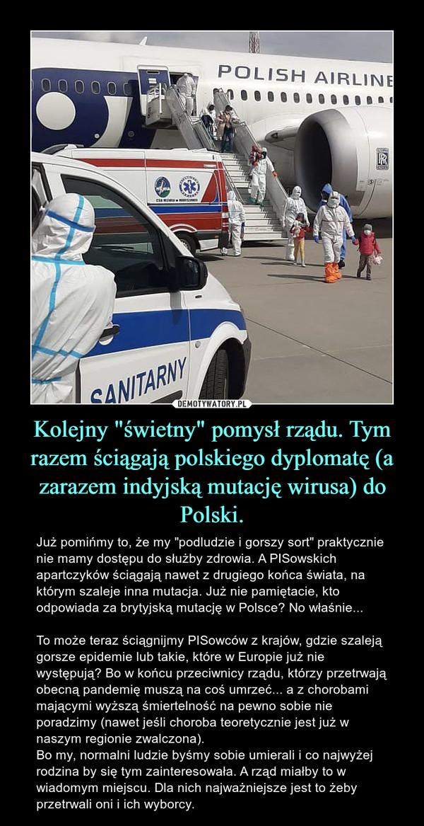 """Kolejny """"świetny"""" pomysł rządu. Tym razem ściągają polskiego dyplomatę (a zarazem indyjską mutację wirusa) do Polski. – Już pomińmy to, że my """"podludzie i gorszy sort"""" praktycznie nie mamy dostępu do służby zdrowia. A PISowskich apartczyków ściągają nawet z drugiego końca świata, na którym szaleje inna mutacja. Już nie pamiętacie, kto odpowiada za brytyjską mutację w Polsce? No właśnie...To może teraz ściągnijmy PISowców z krajów, gdzie szaleją gorsze epidemie lub takie, które w Europie już nie występują? Bo w końcu przeciwnicy rządu, którzy przetrwają obecną pandemię muszą na coś umrzeć... a z chorobami mającymi wyższą śmiertelność na pewno sobie nie poradzimy (nawet jeśli choroba teoretycznie jest już w naszym regionie zwalczona). Bo my, normalni ludzie byśmy sobie umierali i co najwyżej rodzina by się tym zainteresowała. A rząd miałby to w wiadomym miejscu. Dla nich najważniejsze jest to żeby przetrwali oni i ich wyborcy."""