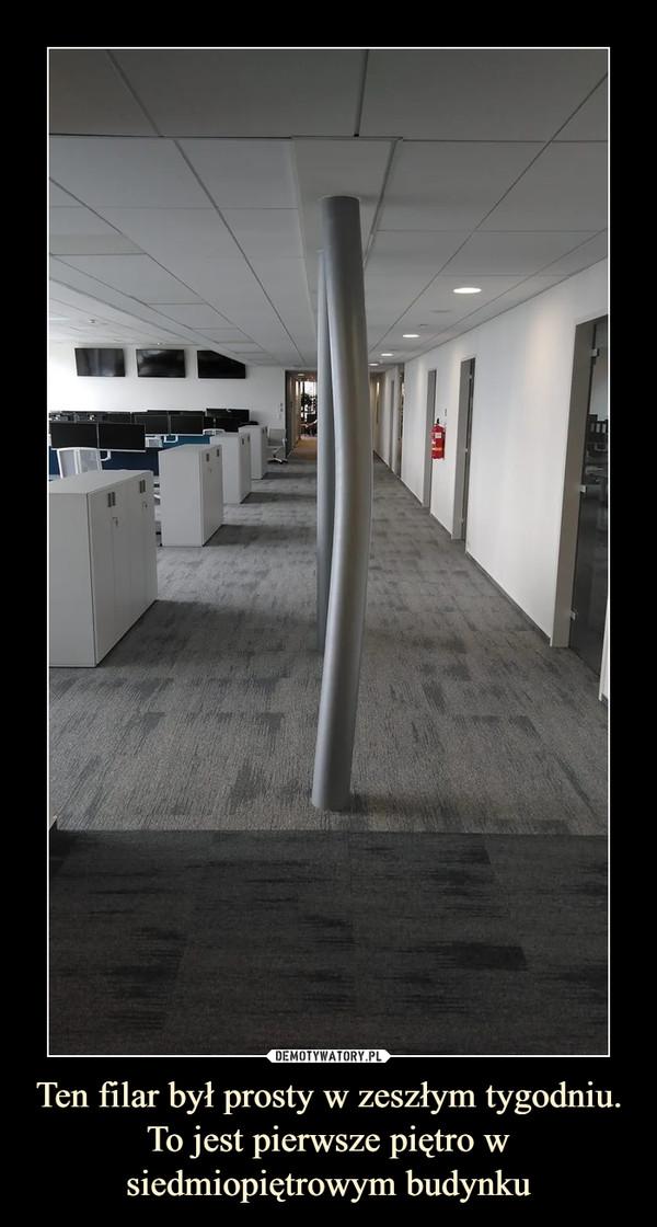 Ten filar był prosty w zeszłym tygodniu. To jest pierwsze piętro w siedmiopiętrowym budynku –