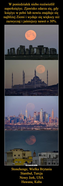 W poniedziałek niebo rozświetlił superksiężyc. Zjawisko zdarza się, gdy księżyc w pełni lub nowiu znajduje się najbliżej Ziemi i wydaje się większy niż zazwyczaj i jaśniejszy nawet o 30%. Stonehenge, Wielka Brytania Stambuł, Turcja Nowy Jork, USA Hawana, Kuba