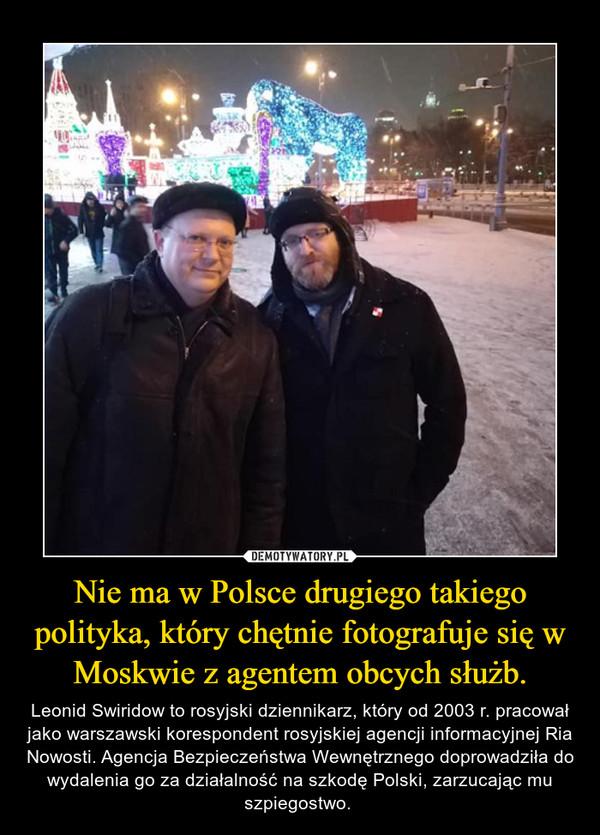 Nie ma w Polsce drugiego takiego polityka, który chętnie fotografuje się w Moskwie z agentem obcych służb. – Leonid Swiridow to rosyjski dziennikarz, który od 2003 r. pracował jako warszawski korespondent rosyjskiej agencji informacyjnej Ria Nowosti. Agencja Bezpieczeństwa Wewnętrznego doprowadziła do wydalenia go za działalność na szkodę Polski, zarzucając mu szpiegostwo.