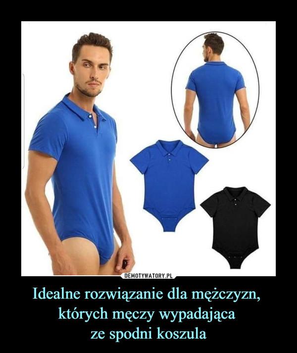 Idealne rozwiązanie dla mężczyzn, których męczy wypadająca ze spodni koszula –