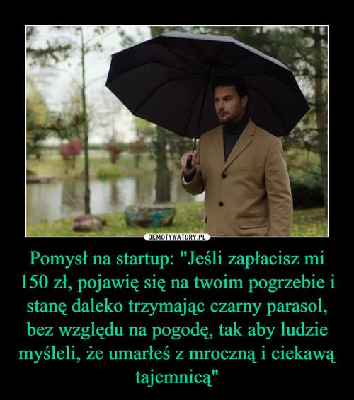 """Pomysł na startup: """"Jeśli zapłacisz mi 150 zł, pojawię się na twoim pogrzebie i stanę daleko trzymając czarny parasol, bez względu na pogodę, tak aby ludzie myśleli, że umarłeś z mroczną i ciekawą tajemnicą"""""""