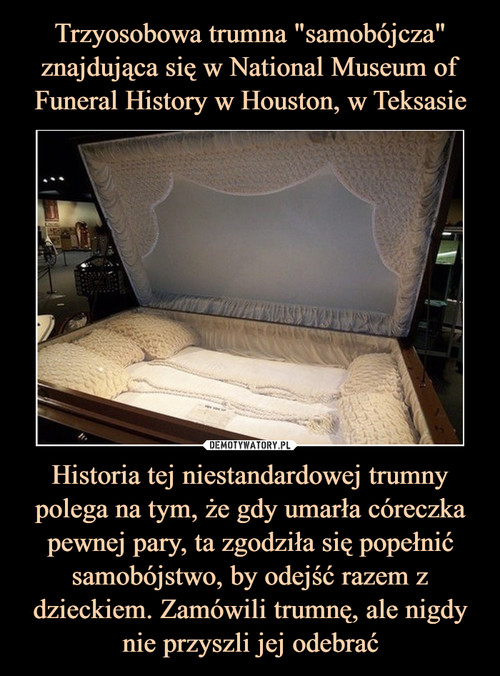 """Trzyosobowa trumna """"samobójcza"""" znajdująca się w National Museum of Funeral History w Houston, w Teksasie Historia tej niestandardowej trumny polega na tym, że gdy umarła córeczka pewnej pary, ta zgodziła się popełnić samobójstwo, by odejść razem z dzieckiem. Zamówili trumnę, ale nigdy nie przyszli jej odebrać"""