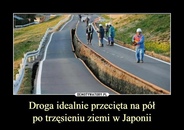 Droga idealnie przecięta na półpo trzęsieniu ziemi w Japonii –