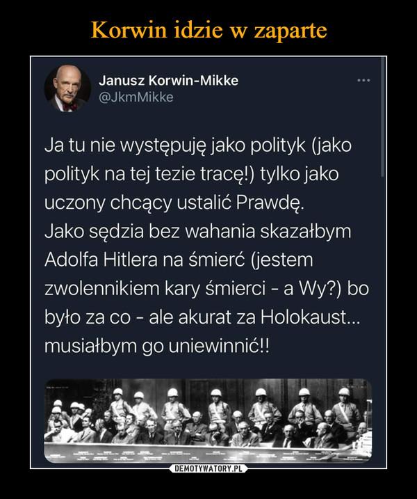 –  fJanusz Korwin-Mikke^ @jkmMikkeJa tu nie występuję jako polityk (jakopolityk na tej tezie tracę!) tylko jakouczony chcący ustalić Prawdę.Jako sędzia bez wahania skazałbymAdolfa Hitlera na śmierć (jestemzwolennikiem kary śmierci - a Wy?) bobyło za co - ale akurat za Holokaust...musiałbym go uniewinnić!!