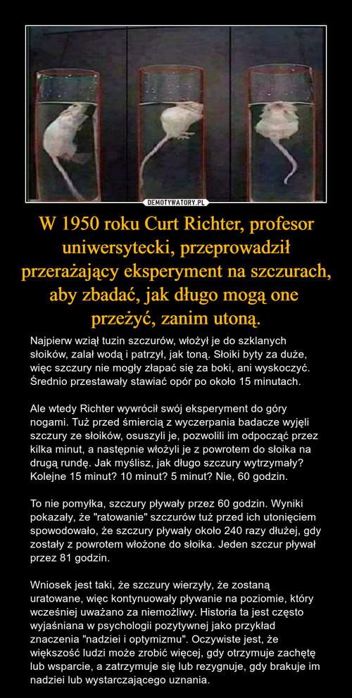 W 1950 roku Curt Richter, profesor uniwersytecki, przeprowadził przerażający eksperyment na szczurach, aby zbadać, jak długo mogą one  przeżyć, zanim utoną.